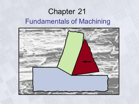 Chapter 21 Fundamentals of Machining. Introduction to Cutting - Common Machining Operations Figure 21.1 Some examples of common machining operations.
