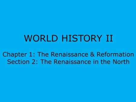 WORLD HISTORY II Chapter 1: The Renaissance & Reformation Section 2: The Renaissance in the North.