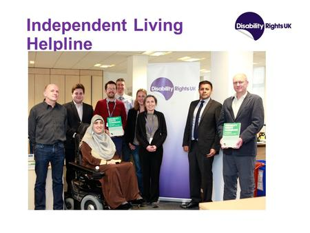 Independent Living Helpline. History of Organisation & Line Formed in 2012 via unification of three charities – Disability Alliance, RADAR & National.