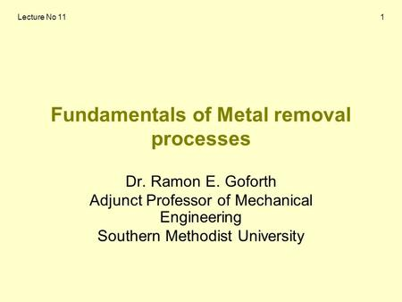 Lecture No 111 Fundamentals of Metal removal processes Dr. Ramon E. Goforth Adjunct Professor of Mechanical Engineering Southern Methodist University.
