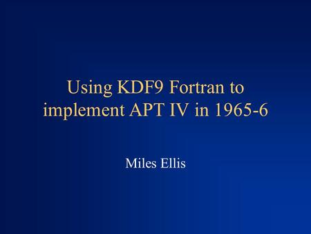 Using KDF9 Fortran to implement APT IV in 1965-6 Miles Ellis.