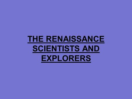 THE RENAISSANCE SCIENTISTS AND EXPLORERS. Renaissance Science Nicolaus Copernicus studied the universe –Determined that the sun was at the center of the.