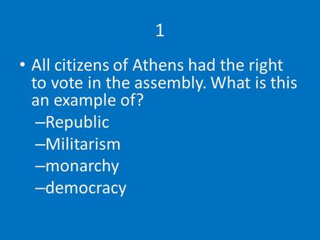 1 All citizens of Athens had the right to vote in the assembly. What is this an example of? – Republic – Militarism – monarchy – democracy.