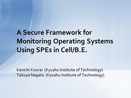 Kenichi Kourai (Kyushu Institute of Technology) Takuya Nagata (Kyushu Institute of Technology) A Secure Framework for Monitoring Operating Systems Using.