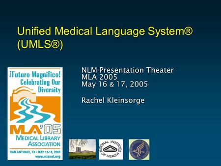 Unified Medical Language System® (UMLS®) NLM Presentation Theater MLA 2005 May 16 & 17, 2005 Rachel Kleinsorge.