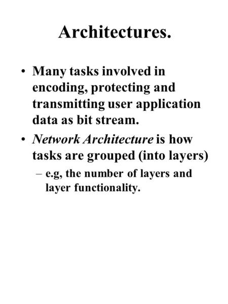 Architectures. Many tasks involved in encoding, protecting and transmitting user application data as bit stream. Network Architecture is how tasks are.