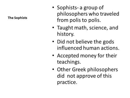 The Sophists Sophists- a group of philosophers who traveled from polis to polis. Taught math, science, and history. Did not believe the gods influenced.