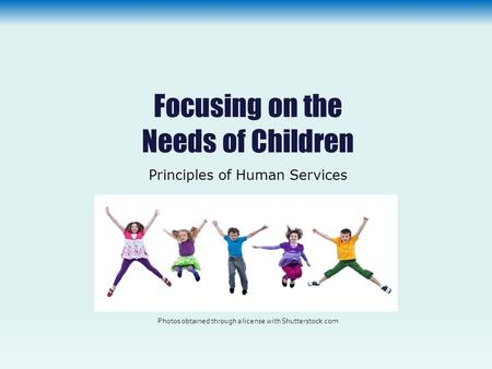 Focusing on the Needs of Children Principles of Human Services Photos obtained through a license with Shutterstock.com.