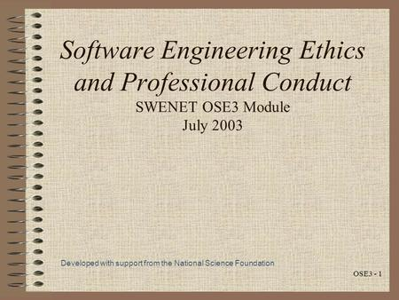 OSE3 - 1 Software Engineering Ethics and Professional Conduct SWENET OSE3 Module July 2003 Developed with support from the National Science Foundation.