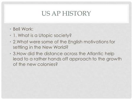 US AP HISTORY Bell Work: 1. What is a Utopic society? 2.What were some of the English motivations for settling in the New World? 3.How did the distance.