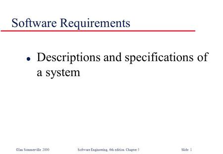 ©Ian Sommerville 2000 Software Engineering, 6th edition. Chapter 5 Slide 1 Software Requirements l Descriptions and specifications of a system.