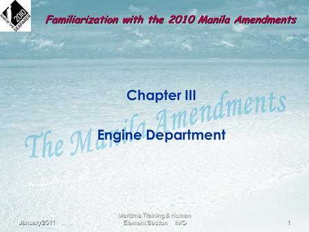 Familiarization with the 2010 Manila Amendments Chapter III Engine Department January 20111 Maritime Training & Human Element Section IMO.