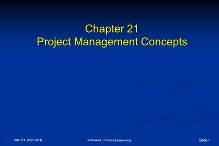 SWE311_Ch21 (071) Software & Software Engineering Slide 1 Chapter 21 Project Management Concepts.