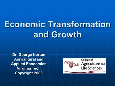Economic Transformation and Growth Dr. George Norton Agricultural and Applied Economics Virginia Tech Copyright 2006.