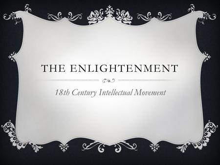 THE ENLIGHTENMENT 18th Century Intellectual Movement.