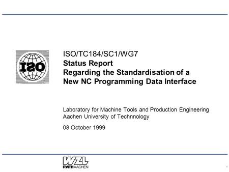 1 ISO/TC184/SC1/WG7 Status Report Regarding the Standardisation of a New NC Programming Data Interface Laboratory for Machine Tools and Production Engineering.