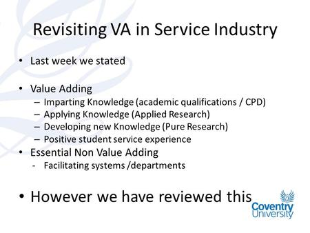 Revisiting VA in Service Industry Last week we stated Value Adding – Imparting Knowledge (academic qualifications / CPD) – Applying Knowledge (Applied.