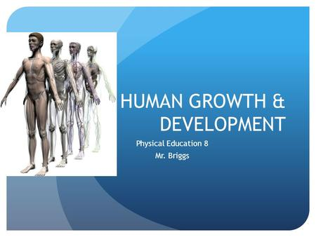 HUMAN GROWTH & DEVELOPMENT Physical Education 8 Mr. Briggs.