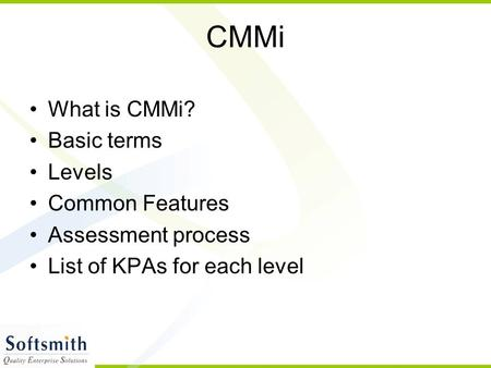 CMMi What is CMMi? Basic terms Levels Common Features Assessment process List of KPAs for each level.