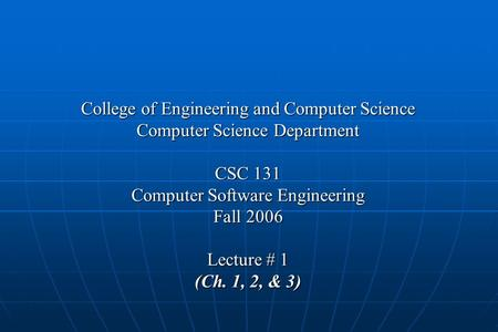 College of Engineering and Computer Science Computer Science Department CSC 131 Computer Software Engineering Fall 2006 Lecture # 1 (Ch. 1, 2, & 3)