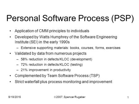 1 9/19/2015ã 2007, Spencer Rugaber Personal Software Process (PSP) Application of CMM principles to individuals Developed by Watts Humphrey of the Software.