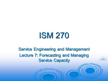 ISM 270 Service Engineering and Management Lecture 7: Forecasting and Managing Service Capacity.