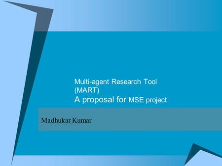 Multi-agent Research Tool (MART) A proposal for MSE project Madhukar Kumar.