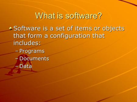 What is software? Software is a set of items or objects that form a configuration that includes: –Programs –Documents –Data.