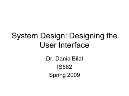 System Design: Designing the User Interface Dr. Dania Bilal IS582 Spring 2009.