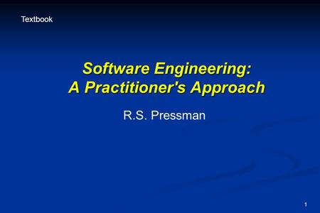 1 Software Engineering: A Practitioner's Approach R.S. Pressman Textbook.