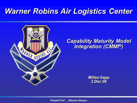 People First … Mission Always Capability Maturity Model Integration (CMMI ® ) Millee Sapp 2 Dec 08 Warner Robins Air Logistics Center.