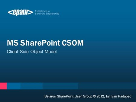 Excellence in Software Engineering Client-Side Object Model MS SharePoint CSOM Belarus SharePoint User Group © 2012, by Ivan Padabed.