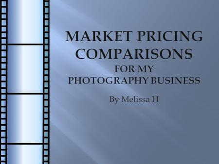 By Melissa H. Introduction  Business in operation for 6 years  Market pricing comparisons for my existing freelance photography business  Grow business.