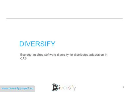 Www.diversify-project.eu DIVERSIFY Ecology-inspired software diversity for distributed adaptation in CAS 1.