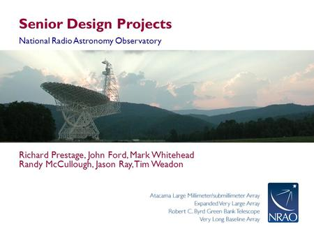 Senior Design Projects National Radio Astronomy Observatory Richard Prestage, John Ford, Mark Whitehead Randy McCullough, Jason Ray, Tim Weadon.