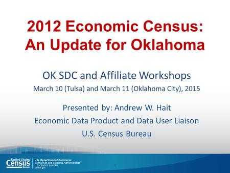 2012 Economic Census: An Update for Oklahoma OK SDC and Affiliate Workshops March 10 (Tulsa) and March 11 (Oklahoma City), 2015 Presented by: Andrew W.