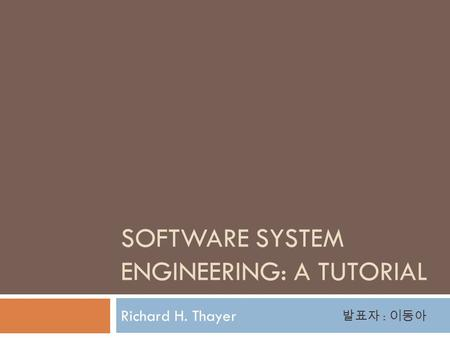 SOFTWARE SYSTEM ENGINEERING: A TUTORIAL Richard H. Thayer 발표자 : 이동아.