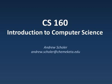 CS 160 Introduction to Computer Science Andrew Scholer