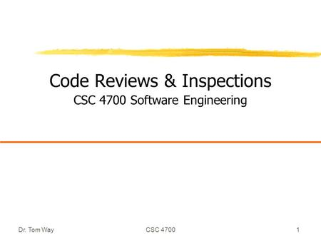 Dr. Tom WayCSC 47001 Code Reviews & Inspections CSC 4700 Software Engineering.