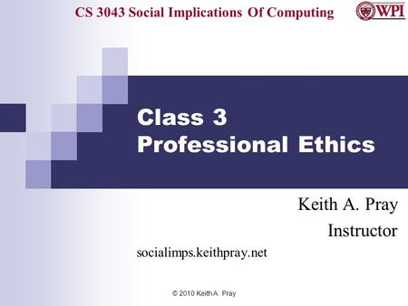 CS 3043 Social Implications Of Computing © 2010 Keith A. Pray Class 3 Professional Ethics Keith A. Pray Instructor socialimps.keithpray.net.