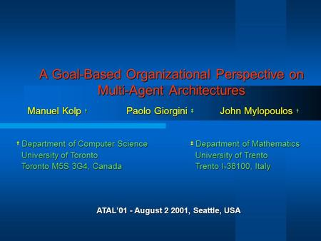A Goal-Based Organizational Perspective on Multi-Agent Architectures Manuel Kolp † Paolo Giorgini ‡ John Mylopoulos † † Department of Computer Science.