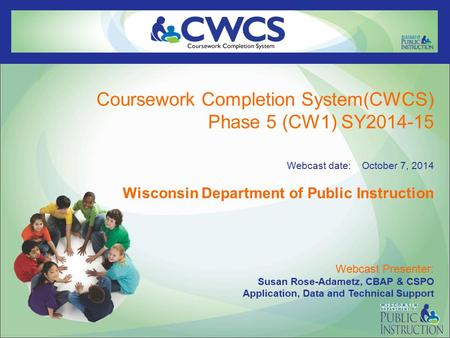 Coursework Completion System(CWCS) Phase 5 (CW1) SY2014-15 Webcast date: October 7, 2014 Wisconsin Department of Public Instruction Webcast Presenter: