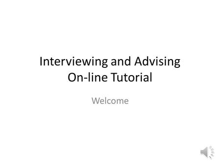 Interviewing and Advising On-line Tutorial Welcome.