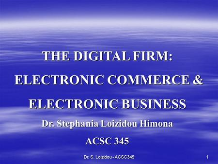 Dr. S. Loizidou - ACSC3451 THE DIGITAL FIRM: ELECTRONIC COMMERCE & ELECTRONIC COMMERCE & ELECTRONIC BUSINESS Dr. Stephania Loizidou Himona ACSC 345.