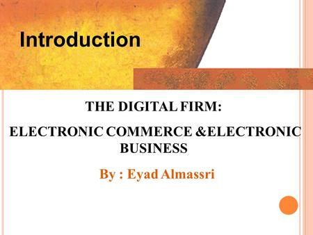 Introduction THE DIGITAL FIRM: ELECTRONIC COMMERCE &ELECTRONIC BUSINESS ELECTRONIC COMMERCE &ELECTRONIC BUSINESS By : Eyad Almassri.