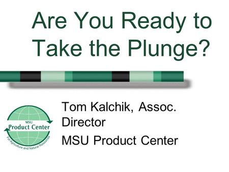 Are You Ready to Take the Plunge? Tom Kalchik, Assoc. Director MSU Product Center.