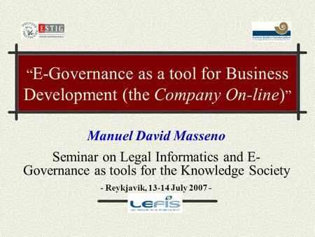 """ E-Governance as a tool for Business Development (the Company On-line) "" Manuel David Masseno Seminar on Legal Informatics and E- Governance as tools."