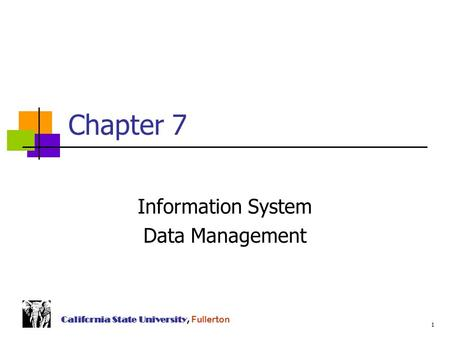1 California State University, Fullerton Chapter 7 Information System Data Management.