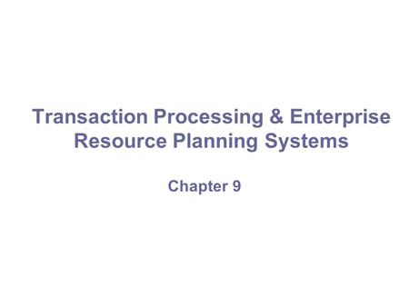Transaction Processing & Enterprise Resource Planning Systems Chapter 9.