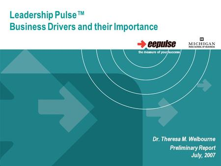 Leadership Pulse™ Business Drivers and their Importance Dr. Theresa M. Welbourne Preliminary Report July, 2007 the measure of your success.